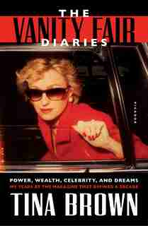 The Vanity Fair Diaries: Power, Wealth, Celebrity, And Dreams: My Years At The Magazine That Defined A Decade by Tina Brown