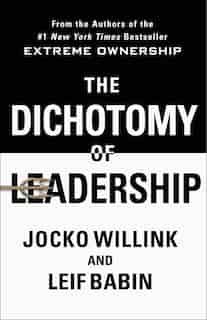 The Dichotomy Of Leadership: Balancing The Challenges Of Extreme Ownership To Lead And Win by JOCKO WILLINK