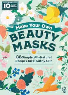 Make Your Own Beauty Masks: 38 Simple, All-natural Recipes For Healthy Skin by Odd Dot