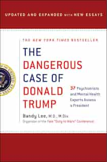 The Dangerous Case Of Donald Trump: 37 Psychiatrists And Mental Health Experts Assess A President - Updated And Expanded With New Essays by Bandy X. Lee