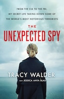 The Unexpected Spy: From The Cia To The Fbi, My Secret Life Taking Down Some Of The World's Most…