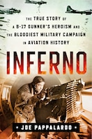 Inferno: The True Story Of A B-17 Gunner's Heroism And The Bloodiest Military Campaign In Aviation…