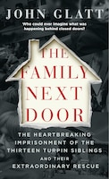 The Family Next Door: The Heartbreaking Imprisonment Of The Thirteen Turpin Siblings And Their…