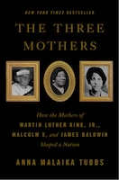 The Three Mothers: How The Mothers Of Martin Luther King, Jr., Malcolm X, And James Baldwin Shaped…