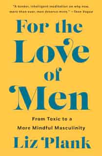 For The Love Of Men: From Toxic To A More Mindful Masculinity by Liz Plank