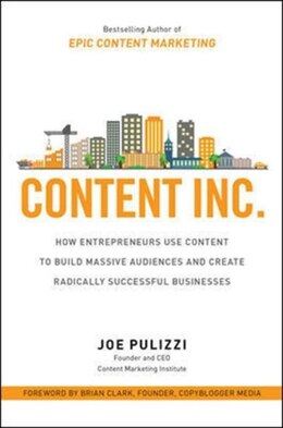 Book Content Inc.: How Entrepreneurs Use Content to Build Massive Audiences and Create Radically… by Joe Pulizzi