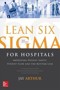 Lean Six Sigma for Hospitals: Improving Patient Safety, Patient Flow and the Bottom Line, Second…