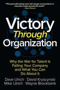 Victory Through Organization: Why the War for Talent is Failing Your Company and What You Can Do…