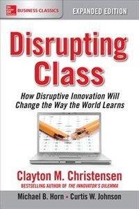 Disrupting Class, Expanded Edition: How Disruptive Innovation Will Change the Way the World Learns