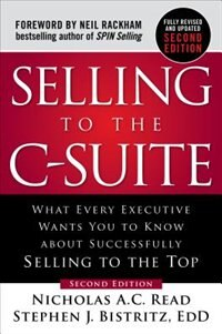 Selling to the C-Suite, Second Edition:  What Every Executive Wants You to Know About Successfully…