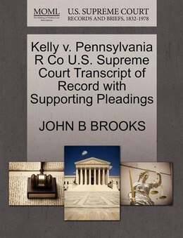 Book Kelly V. Pennsylvania R Co U.s. Supreme Court Transcript Of Record With Supporting Pleadings by John B Brooks