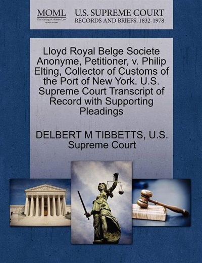 Lloyd Royal Belge Societe Anonyme, Petitioner, V. Philip Elting, Collector Of Customs Of The Port Of New York. U.s. Supreme Court Transcript Of Record With Supporting Pleadings by Delbert M Tibbetts