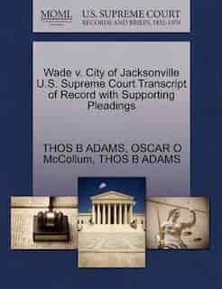Wade V. City Of Jacksonville U.s. Supreme Court Transcript Of Record With Supporting Pleadings by Thos B Adams