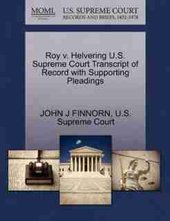 Roy V. Helvering U.s. Supreme Court Transcript Of Record With Supporting Pleadings by John J Finnorn