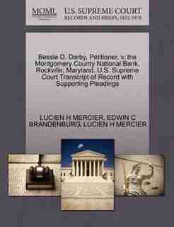 Bessle D. Darby, Petitioner, V. The Montgomery County National Bank, Rockville, Maryland. U.s. Supreme Court Transcript Of Record With Supporting Pleadings by Lucien H Mercier