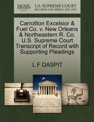 Carrollton Excelsior & Fuel Co. V. New Orleans & Northeastern R. Co. U.s. Supreme Court Transcript Of Record With Supporting Pleadings by L F Daspit