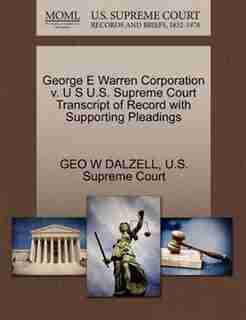 George E Warren Corporation V. U S U.s. Supreme Court Transcript Of Record With Supporting Pleadings by Geo W Dalzell