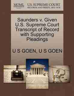 Saunders V. Given U.s. Supreme Court Transcript Of Record With Supporting Pleadings by U S Goen