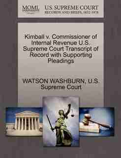 Kimball V. Commissioner Of Internal Revenue U.s. Supreme Court Transcript Of Record With Supporting Pleadings by Watson Washburn