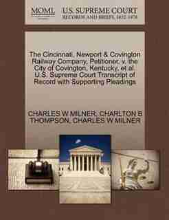 The Cincinnati, Newport & Covington Railway Company, Petitioner, V. The City Of Covington, Kentucky, Et Al. U.s. Supreme Court Transcript Of Record With Supporting Pleadings by Charles W Milner