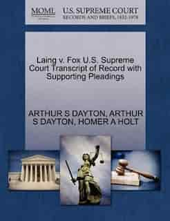 Laing V. Fox U.s. Supreme Court Transcript Of Record With Supporting Pleadings by Arthur S Dayton