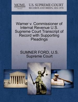 Warner V. Commissioner Of Internal Revenue U.s. Supreme Court Transcript Of Record With Supporting Pleadings by Sumner Ford