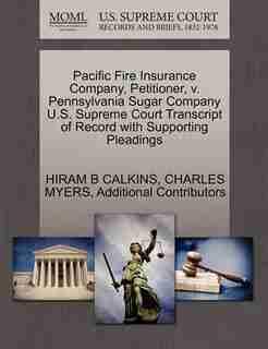Pacific Fire Insurance Company, Petitioner, V. Pennsylvania Sugar Company U.s. Supreme Court Transcript Of Record With Supporting Pleadings by Hiram B Calkins