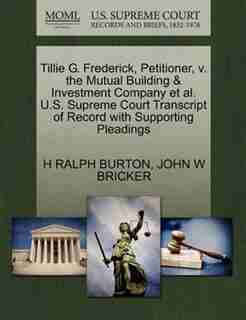 Tillie G. Frederick, Petitioner, V. The Mutual Building & Investment Company Et Al. U.s. Supreme Court Transcript Of Record With Supporting Pleadings by H Ralph Burton