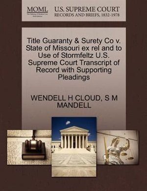 Title Guaranty & Surety Co V. State Of Missouri Ex Rel And To Use Of Stormfeltz U.s. Supreme Court Transcript Of Record With Supporting Pleadings by Wendell H Cloud