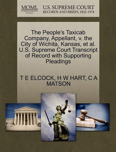 The People's Taxicab Company, Appellant, V. The City Of Wichita, Kansas, Et Al. U.s. Supreme Court Transcript Of Record With Supporting Pleadings by T E Elcock