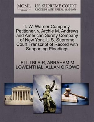 T. W. Warner Company, Petitioner, V. Archie M. Andrews And American Surety Company Of New York. U.s. Supreme Court Transcript Of Record With Supporting Pleadings by Eli J Blair