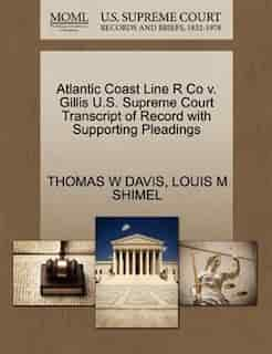 Atlantic Coast Line R Co V. Gillis U.s. Supreme Court Transcript Of Record With Supporting Pleadings by Thomas W Davis