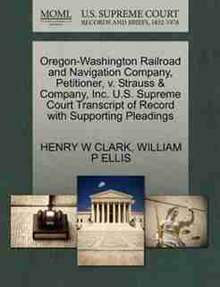 Oregon-washington Railroad And Navigation Company, Petitioner, V. Strauss & Company, Inc. U.s. Supreme Court Transcript Of Record With Supporting Pleadings by Henry W Clark