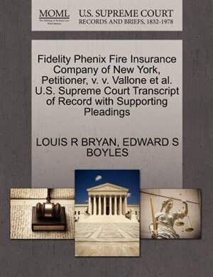 Fidelity Phenix Fire Insurance Company Of New York, Petitioner, V. V. Vallone Et Al. U.s. Supreme Court Transcript Of Record With Supporting Pleadings by Louis R Bryan