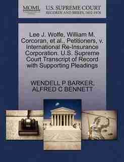 Lee J. Wolfe, William M. Corcoran, Et Al., Petitioners, V. International Re-insurance Corporation. U.s. Supreme Court Transcript Of Record With Supporting Pleadings by Wendell P Barker