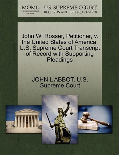 John W. Rosser, Petitioner, V. The United States Of America. U.s. Supreme Court Transcript Of Record With Supporting Pleadings by John L Abbot