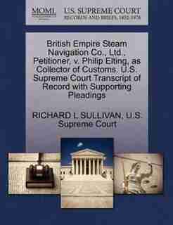 British Empire Steam Navigation Co., Ltd., Petitioner, V. Philip Elting, As Collector Of Customs. U.s. Supreme Court Transcript Of Record With Supporting Pleadings by Richard L Sullivan