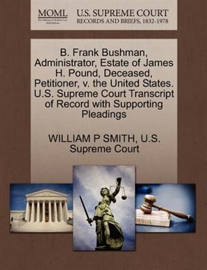 B. Frank Bushman, Administrator, Estate Of James H. Pound, Deceased, Petitioner, V. The United States. U.s. Supreme Court Transcript Of Record With Supporting Pleadings by William P Smith