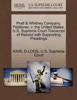 Pratt & Whitney Company, Petitioner, V. The United States. U.s. Supreme Court Transcript Of Record With Supporting Pleadings by Karl D Loos