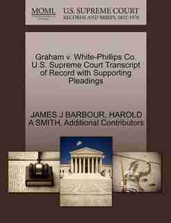 Graham V. White-phillips Co. U.s. Supreme Court Transcript Of Record With Supporting Pleadings by James J Barbour