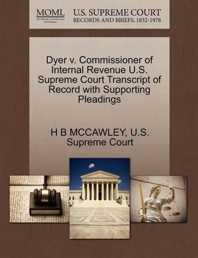 Dyer V. Commissioner Of Internal Revenue U.s. Supreme Court Transcript Of Record With Supporting Pleadings by H B Mccawley