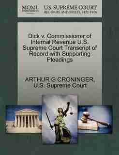 Dick V. Commissioner Of Internal Revenue U.s. Supreme Court Transcript Of Record With Supporting Pleadings by Arthur G Croninger