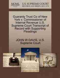 Guaranty Trust Co Of New York V. Commissioner Of Internal Revenue U.s. Supreme Court Transcript Of Record With Supporting Pleadings by John W Davis
