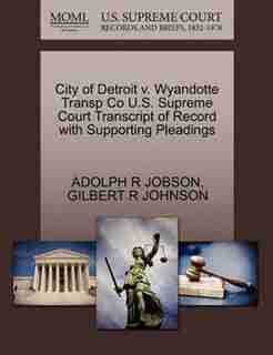 City Of Detroit V. Wyandotte Transp Co U.s. Supreme Court Transcript Of Record With Supporting Pleadings by Adolph R Jobson