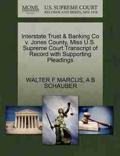 Interstate Trust & Banking Co V. Jones County, Miss U.s. Supreme Court Transcript Of Record With Supporting Pleadings by Walter F Marcus