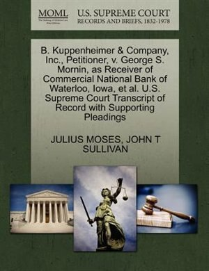 B. Kuppenheimer & Company, Inc., Petitioner, V. George S. Mornin, As Receiver Of Commercial National Bank Of Waterloo, Iowa, Et Al. U.s. Supreme Court Transcript Of Record With Supporting Pleadings by Julius Moses