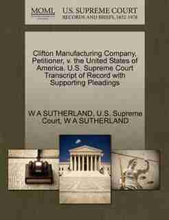 Clifton Manufacturing Company, Petitioner, V. The United States Of America. U.s. Supreme Court Transcript Of Record With Supporting Pleadings by W A Sutherland