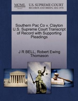 Southern Pac Co V. Clayton U.s. Supreme Court Transcript Of Record With Supporting Pleadings by J R Bell