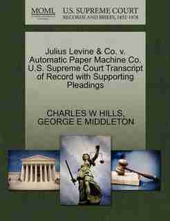 Julius Levine & Co. V. Automatic Paper Machine Co. U.s. Supreme Court Transcript Of Record With Supporting Pleadings by Charles W Hills