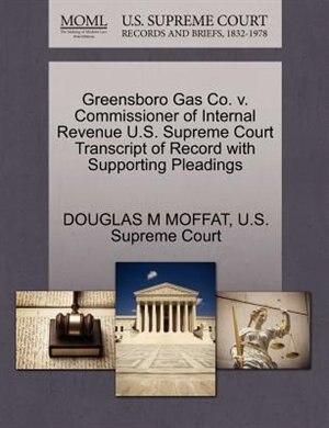 Greensboro Gas Co. V. Commissioner Of Internal Revenue U.s. Supreme Court Transcript Of Record With Supporting Pleadings by Douglas M Moffat